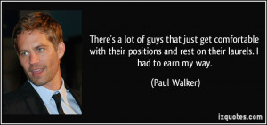 ... and rest on their laurels. I had to earn my way. - Paul Walker