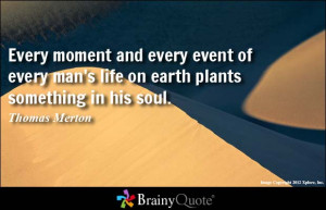 ... every event of every man's life on earth plants something in his soul