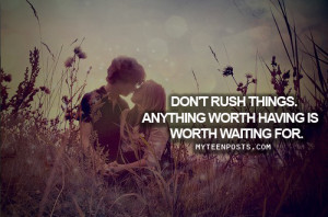Don't rush things, anything worth having is worth waiting for.