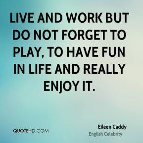 Eileen Caddy - Live and work but do not forget to play, to have fun in ...