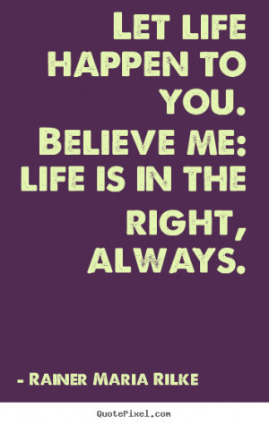 ... sayings about life - Let life happen to you. believe me: life is