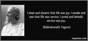 ... service. I acted and behold, service was joy. - Rabindranath Tagore