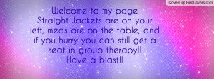 Welcome to my pageStraight Jackets are on your left, meds are on the ...