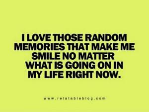 love those random memories that make me smile no matter what is ...