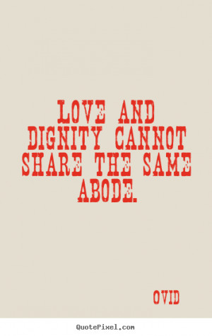 quotes - Love and dignity cannot share the same abode. - Love sayings ...