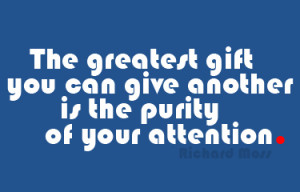 The greatest gift you can give another is the purity of your attention ...