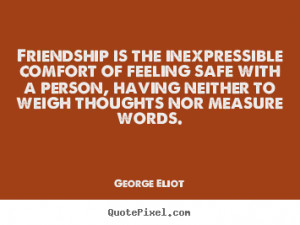 Friendship Is The Inexpressible Comfort Of Feeling Safe With A Person ...