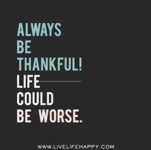 Always be thankful! Life could be worse.