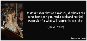 ... not feel responsible for what will happen the next day. - Jodie Foster