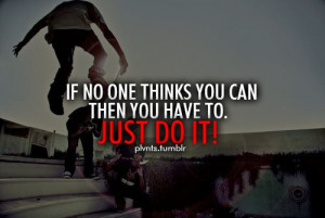 If No One Thinks You Can Then You Have To . just do it!