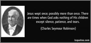 Jesus wept once; possibly more than once. There are times when God ...