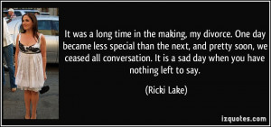 ... . It is a sad day when you have nothing left to say. - Ricki Lake