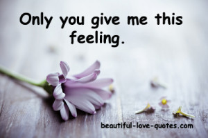 Only you can give me this feeling……..