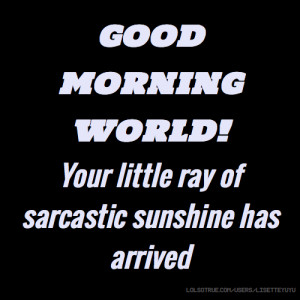 GOOD MORNING WORLD Your little ray of sarcastic sunshine has arrived