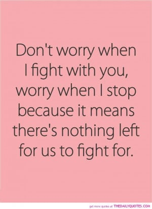 Don't worry when I fight with you, worry when I stop because it ...