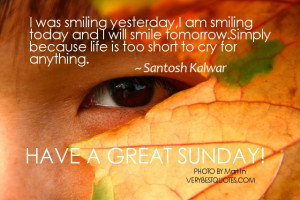 Life is too short to cry for anything … Have a great Sunday!