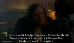 ... demon, little man, and I don't like your face. It makes me want to