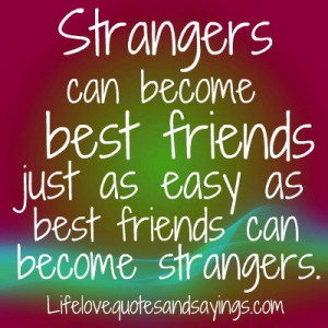 Strangers can become best friends just as easy as best friends can ...