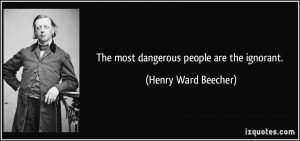 The most dangerous people are the ignorant. - Henry Ward Beecher