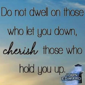 Do not dwell on those who let you down, cherish those who hold you up.