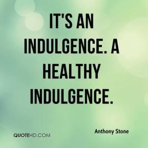 Anthony Stone - It's an indulgence. A healthy indulgence.