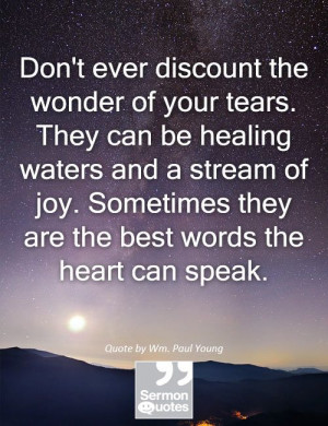 wonder of your tears. They can be healing waters and a stream of joy ...