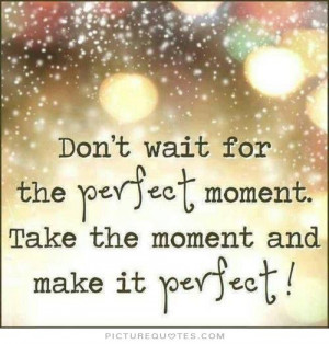 ... perfect moment, take the moment and make it perfect Picture Quote #1