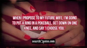 When I propose to my future wife, I'm going to put a ring in a ...