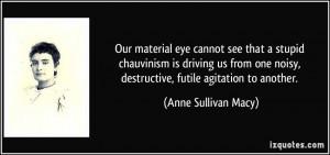 ... noisy, destructive, futile agitation to another. - Anne Sullivan Macy
