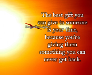 the best gift you can give to someone is your time because you re ...