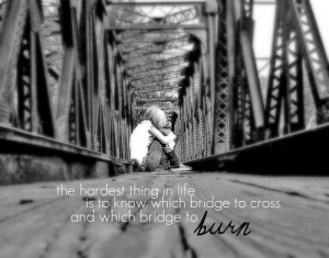 ... when bridge to cross and which bridge to burn ~ Inspirational Quote