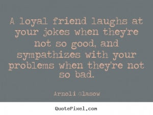 Friendship Loyalty Quotes A loyal friend laughs at your