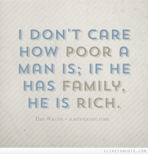 don't care how poor a man is; if he has family, he is rich.