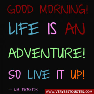 Life Is Adventure! So Live It Up! ~ Good Day Quote