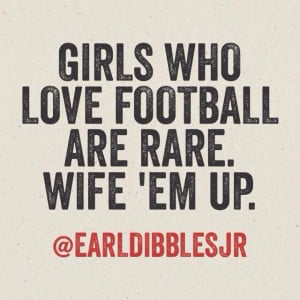 Girls who love football are rare. Wife 'em up.