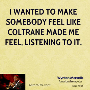 wanted to make somebody feel like Coltrane made me feel, listening ...