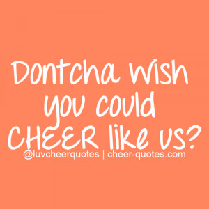 Dontcha wish you could CHEER like us? | Cheerleading Quotes