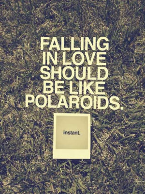Falling in love should be like polaroids instant