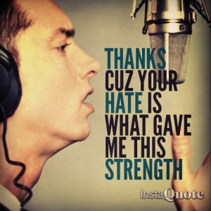 Eminem. I love to be hated on...motivates me that much more to prove ...