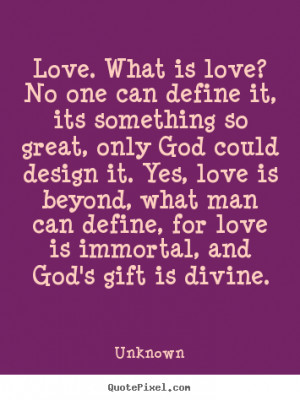 Quotes about love - Love. what is love? no one can define it, its ...