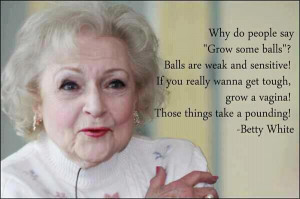 Betty White is hilarious. Why do people say grow some balls? Balls are ...