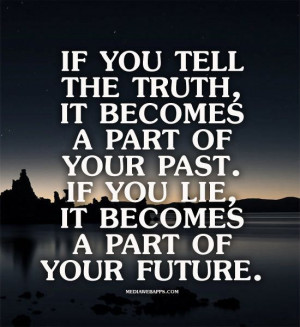 ... part of your past. If you lie, it becomes a part of your future