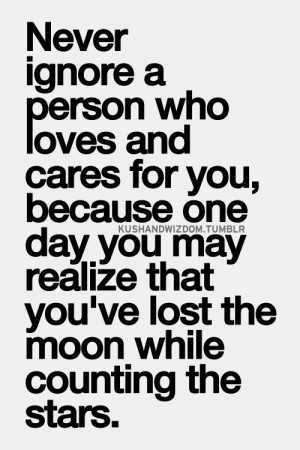 never ignore a person who loves and cares for you, because one day you ...