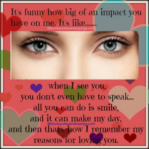 ... funny how big of an impact you have on me it s like when i see you you