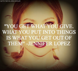 Jennifer lopez, quotes, sayings, you get what you give