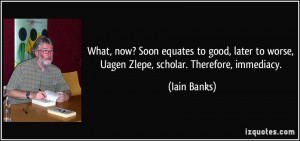 ... to worse, Uagen Zlepe, scholar. Therefore, immediacy. - Iain Banks