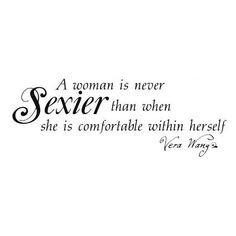... never Sexier than when she is comfortable within herself. -Vera Wang