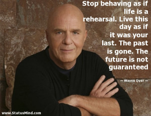 Stop behaving as if life is a rehearsal Live this day as if it was