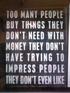... money they don't have trying to impress people they don't even like
