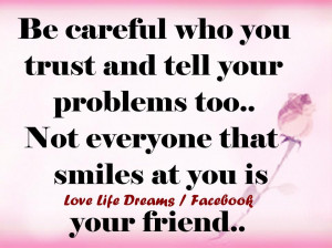 Be careful who you trust and tell your problems to ..